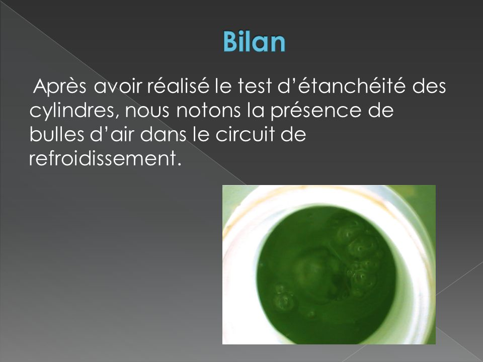 Bilan Après avoir réalisé le test d'étanchéité des cylindres, nous notons la présence de bulles d'air dans le circuit de refroidissement.