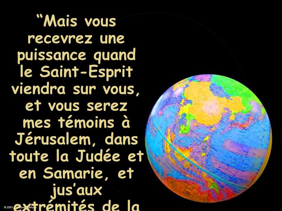 Mais vous recevrez une puissance quand le Saint-Esprit viendra sur vous, et vous serez mes témoins à Jérusalem, dans toute la Judée et en Samarie, et jus'aux extrémités de la terre.