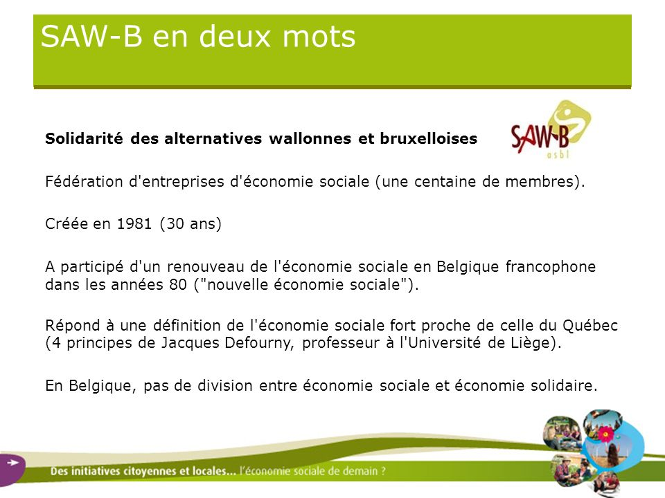 SAW-B en deux mots Solidarité des alternatives wallonnes et bruxelloises. Fédération d entreprises d économie sociale (une centaine de membres).