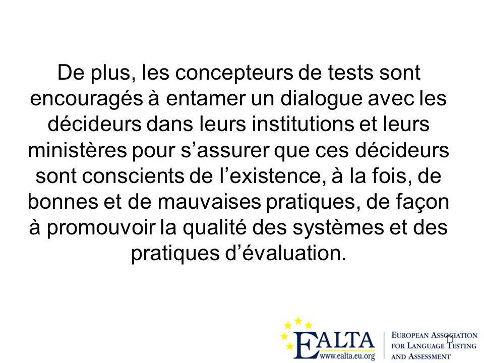 De plus, les concepteurs de tests sont encouragés à entamer un dialogue avec les décideurs dans leurs institutions et leurs ministères pour s'assurer que ces décideurs sont conscients de l'existence, à la fois, de bonnes et de mauvaises pratiques, de façon à promouvoir la qualité des systèmes et des pratiques d'évaluation.