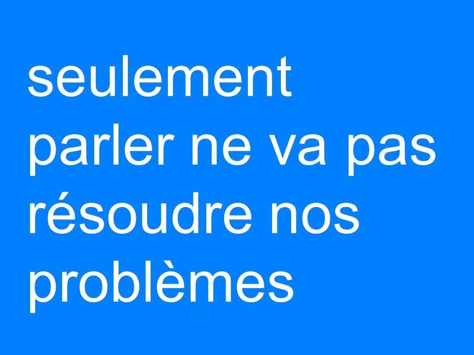 seulement parler ne va pas résoudre nos problèmes