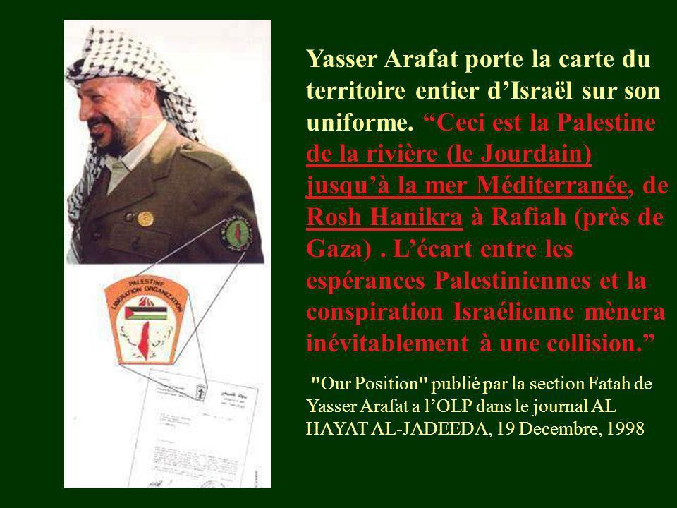 Yasser Arafat porte la carte du territoire entier d'Israël sur son uniforme. Ceci est la Palestine de la rivière (le Jourdain) jusqu'à la mer Méditerranée, de Rosh Hanikra à Rafiah (près de Gaza) . L'écart entre les espérances Palestiniennes et la conspiration Israélienne mènera inévitablement à une collision.
