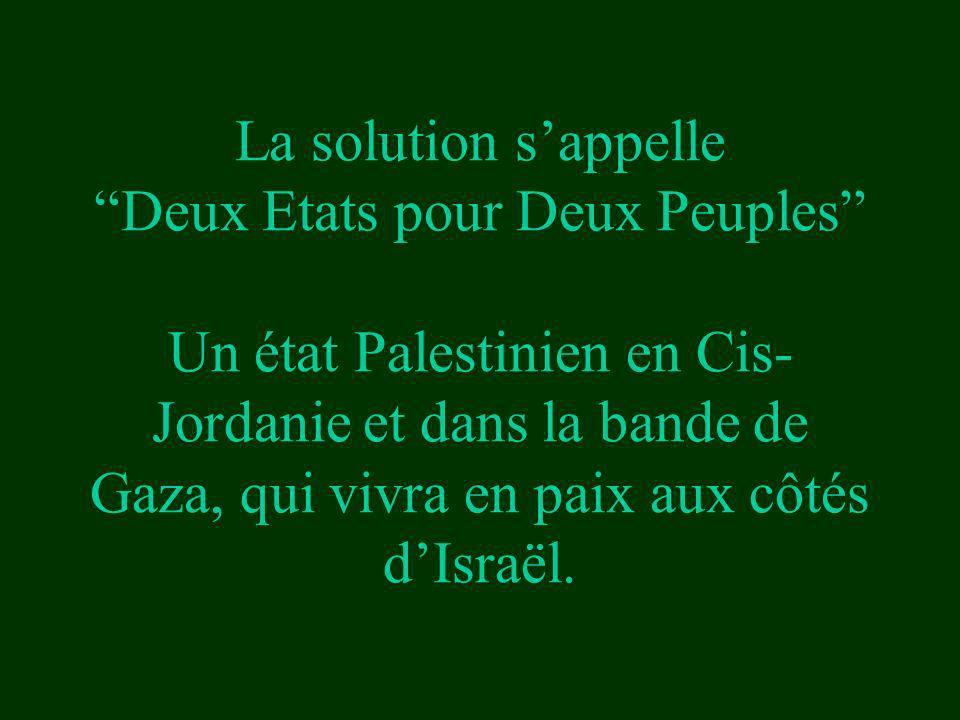 La solution s'appelle Deux Etats pour Deux Peuples Un état Palestinien en Cis-Jordanie et dans la bande de Gaza, qui vivra en paix aux côtés d'Israël.
