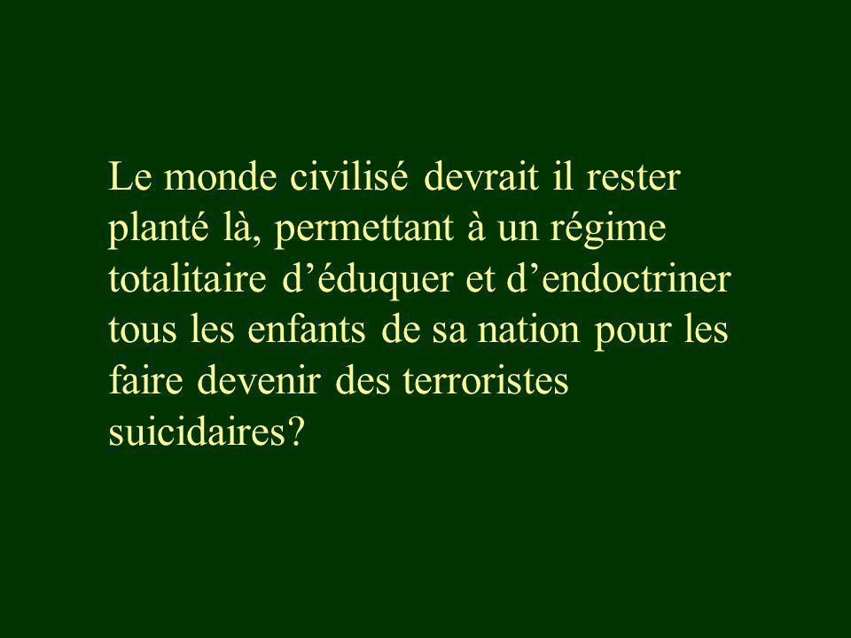 Le monde civilisé devrait il rester planté là, permettant à un régime totalitaire d'éduquer et d'endoctriner tous les enfants de sa nation pour les faire devenir des terroristes suicidaires