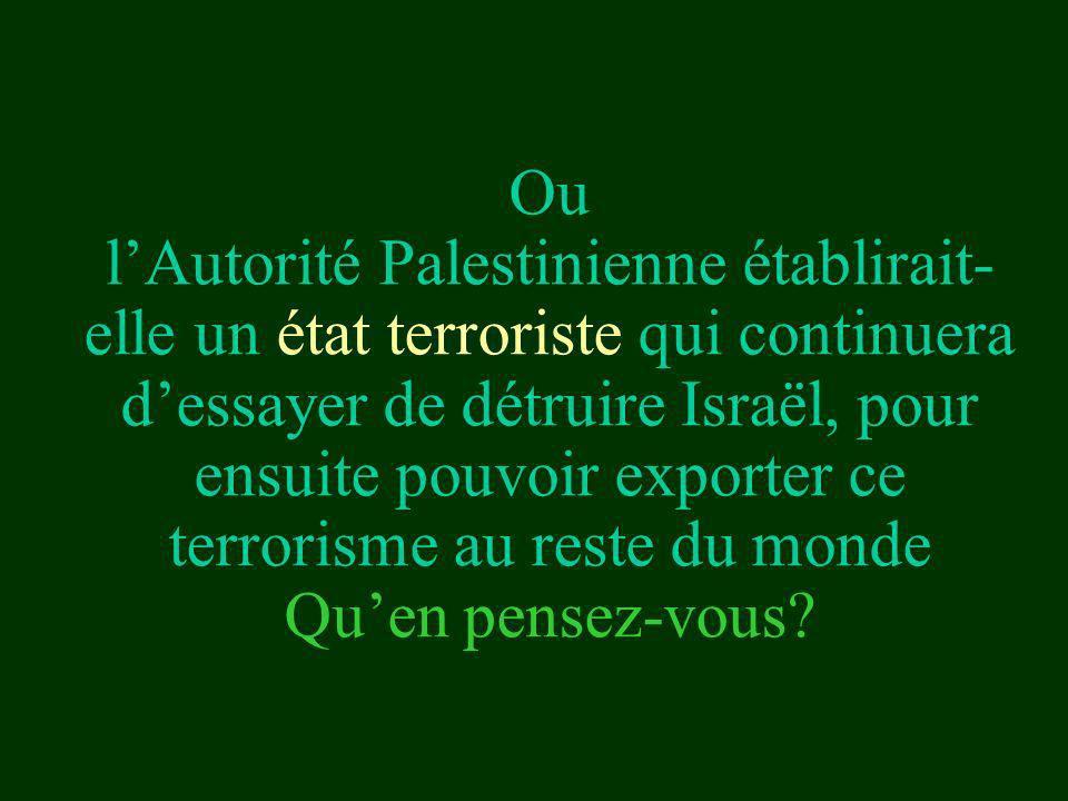 Ou l'Autorité Palestinienne établirait-elle un état terroriste qui continuera d'essayer de détruire Israël, pour ensuite pouvoir exporter ce terrorisme au reste du monde Qu'en pensez-vous