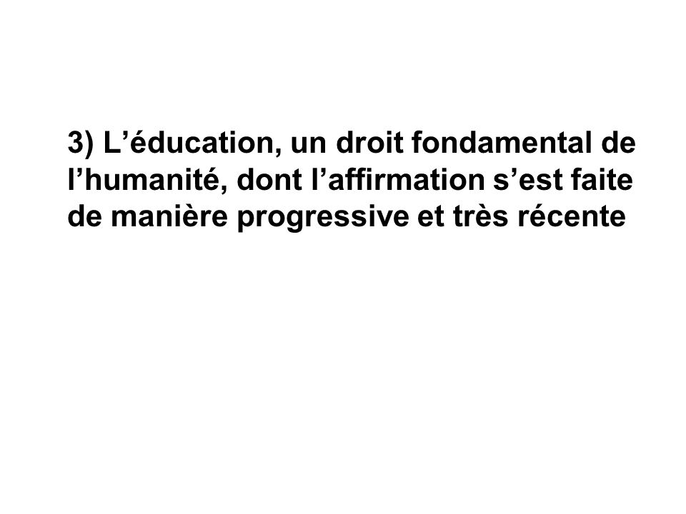 3) L'éducation, un droit fondamental de l'humanité, dont l'affirmation s'est faite de manière progressive et très récente