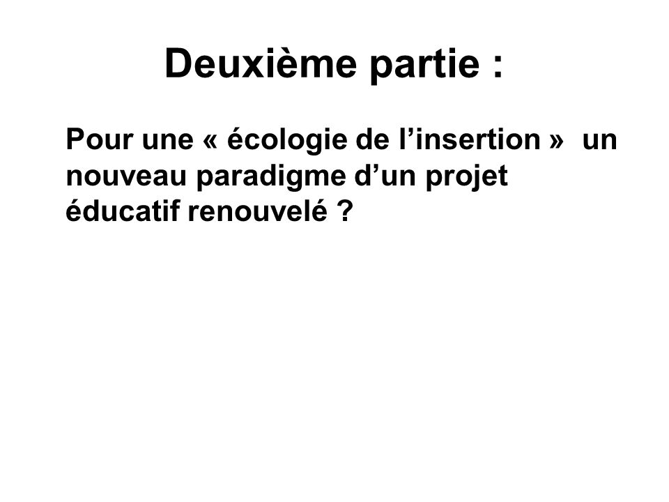 Deuxième partie : Pour une « écologie de l'insertion » un nouveau paradigme d'un projet éducatif renouvelé