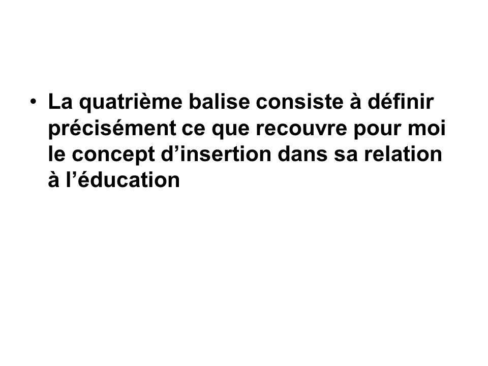 La quatrième balise consiste à définir précisément ce que recouvre pour moi le concept d'insertion dans sa relation à l'éducation
