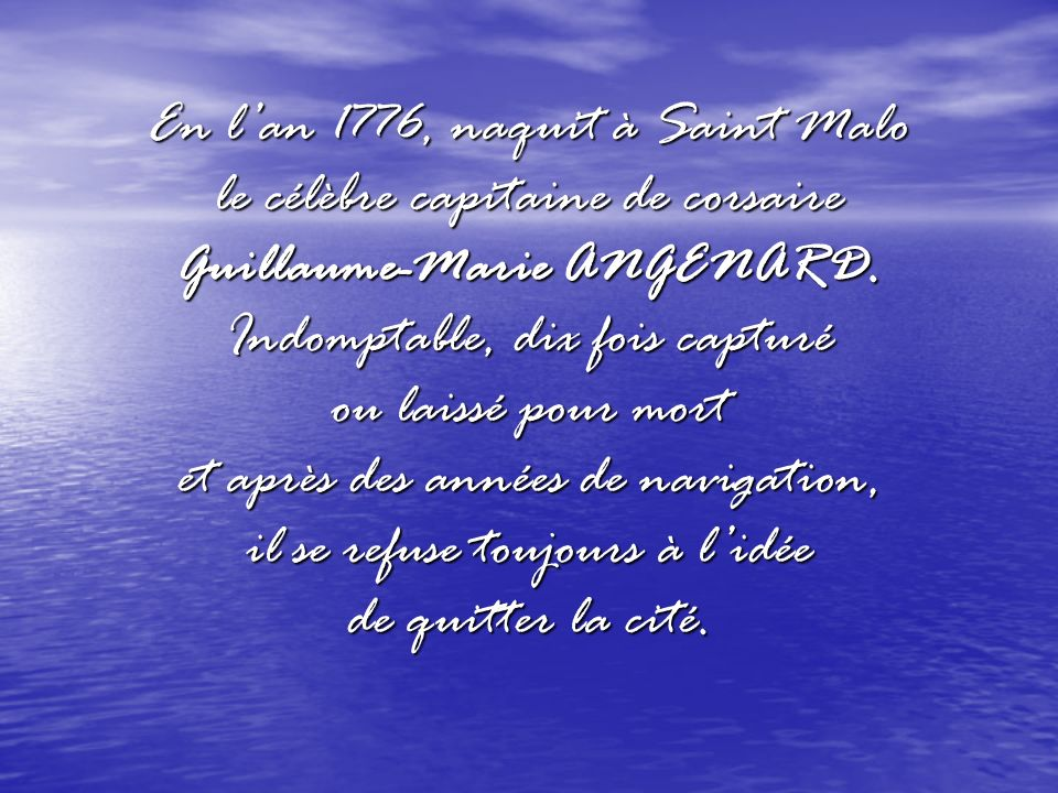 En l'an 1776, naquit à Saint Malo le célèbre capitaine de corsaire Guillaume-Marie ANGENARD.