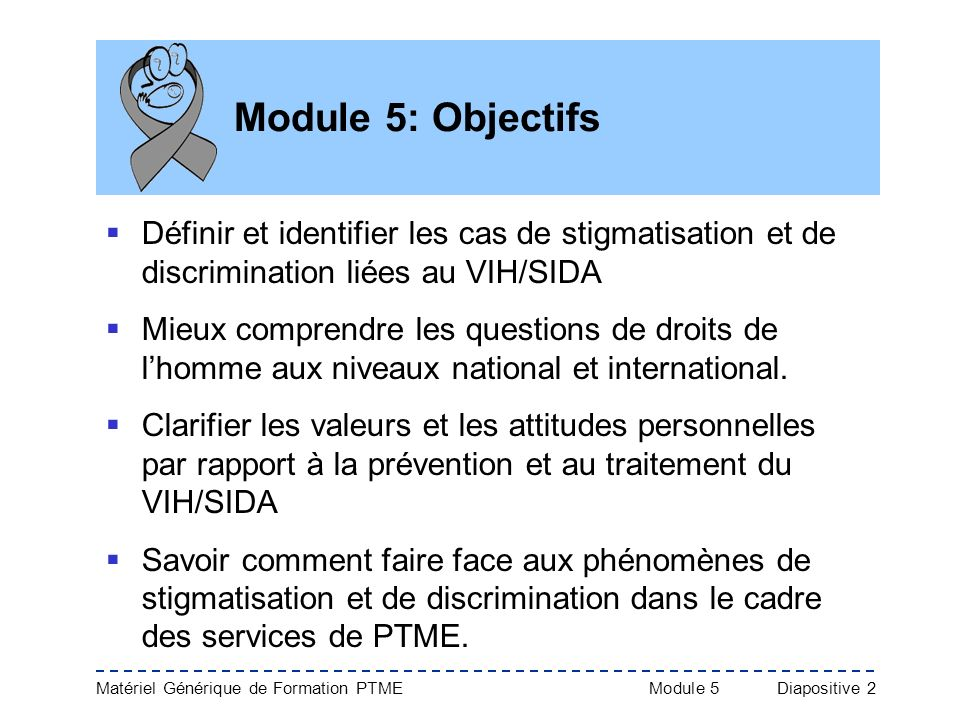 Module 5: ObjectifsDéfinir et identifier les cas de stigmatisation et de discrimination liées au VIH/SIDA.