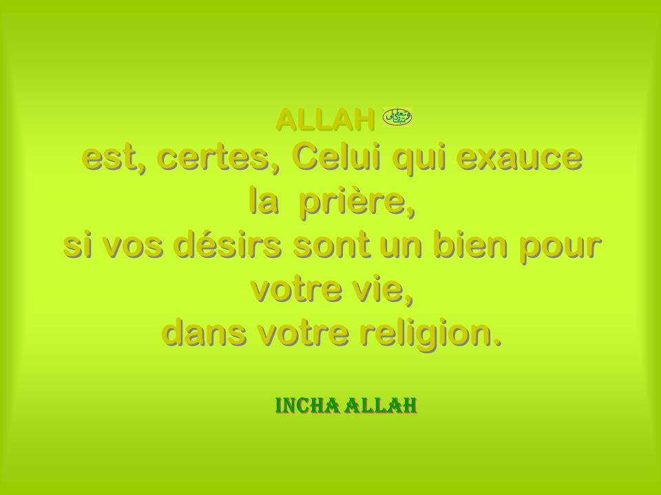 ALLAH est, certes, Celui qui exauce la prière, si vos désirs sont un bien pour votre vie, dans votre religion.