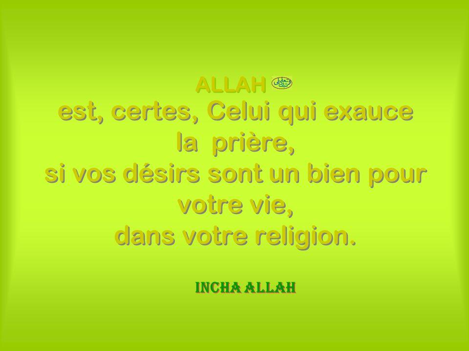 ALLAHest, certes, Celui qui exauce la prière, si vos désirs sont un bien pour votre vie, dans votre religion.