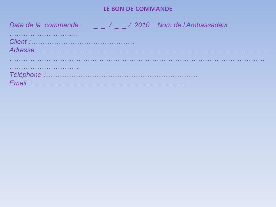 LE BON DE COMMANDE Date de la commande : _ _ / _ _ / 2010 Nom de l'Ambassadeur ………………………...