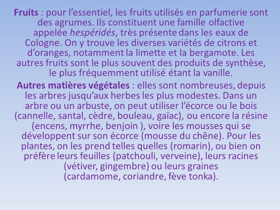Fruits : pour l'essentiel, les fruits utilisés en parfumerie sont des agrumes. Ils constituent une famille olfactive appelée hespéridés, très présente dans les eaux de Cologne. On y trouve les diverses variétés de citrons et d'oranges, notamment la limette et la bergamote. Les autres fruits sont le plus souvent des produits de synthèse, le plus fréquemment utilisé étant la vanille.