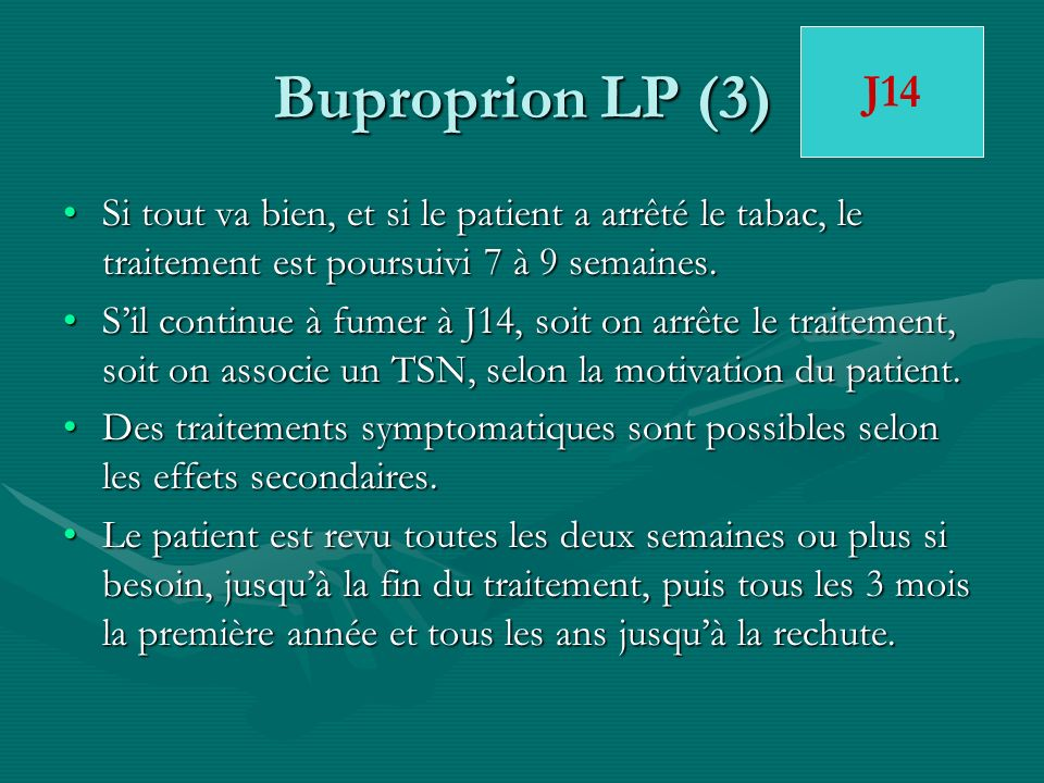 Buproprion LP (3)J14. Si tout va bien, et si le patient a arrêté le tabac, le traitement est poursuivi 7 à 9 semaines.