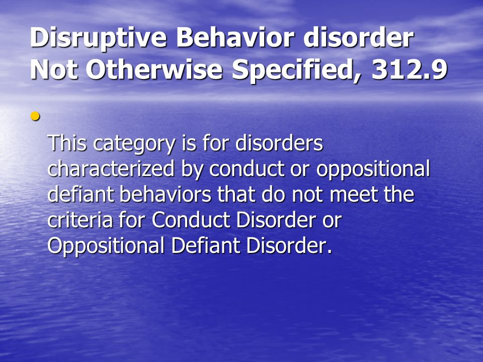 Disruptive Behavior disorder Not Otherwise Specified, 312.9