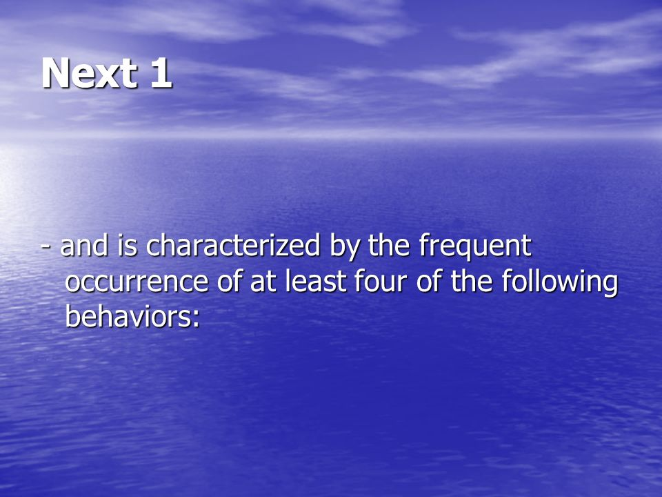 Next 1 - and is characterized by the frequent occurrence of at least four of the following behaviors: