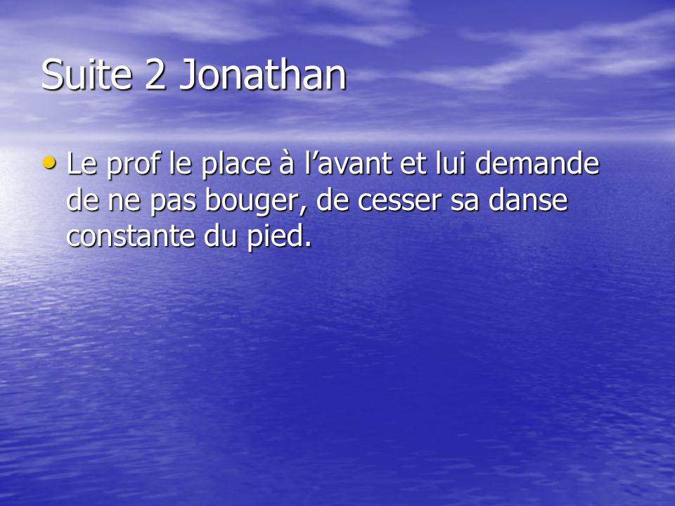 Suite 2 Jonathan Le prof le place à l'avant et lui demande de ne pas bouger, de cesser sa danse constante du pied.