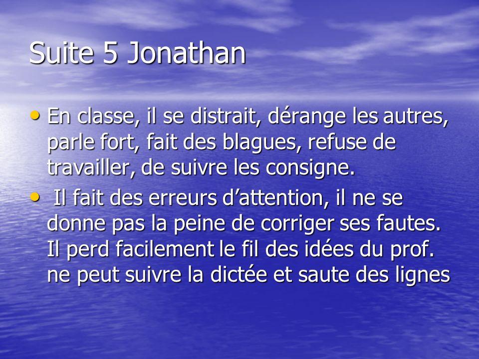 Suite 5 JonathanEn classe, il se distrait, dérange les autres, parle fort, fait des blagues, refuse de travailler, de suivre les consigne.