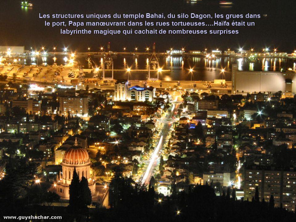 Les structures uniques du temple Bahai, du silo Dagon, les grues dans le port, Papa manœuvrant dans les rues tortueuses….Haïfa était un labyrinthe magique qui cachait de nombreuses surprises