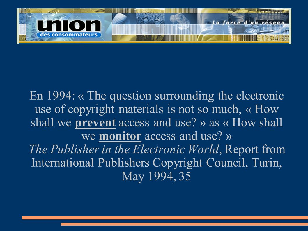 En 1994: « The question surrounding the electronic use of copyright materials is not so much, « How shall we prevent access and use » as « How shall we monitor access and use »
