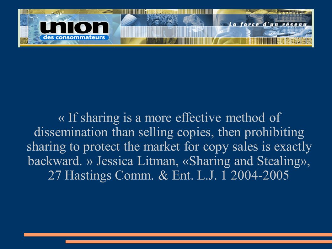 « If sharing is a more effective method of dissemination than selling copies, then prohibiting sharing to protect the market for copy sales is exactly backward. » Jessica Litman, «Sharing and Stealing», 27 Hastings Comm.
