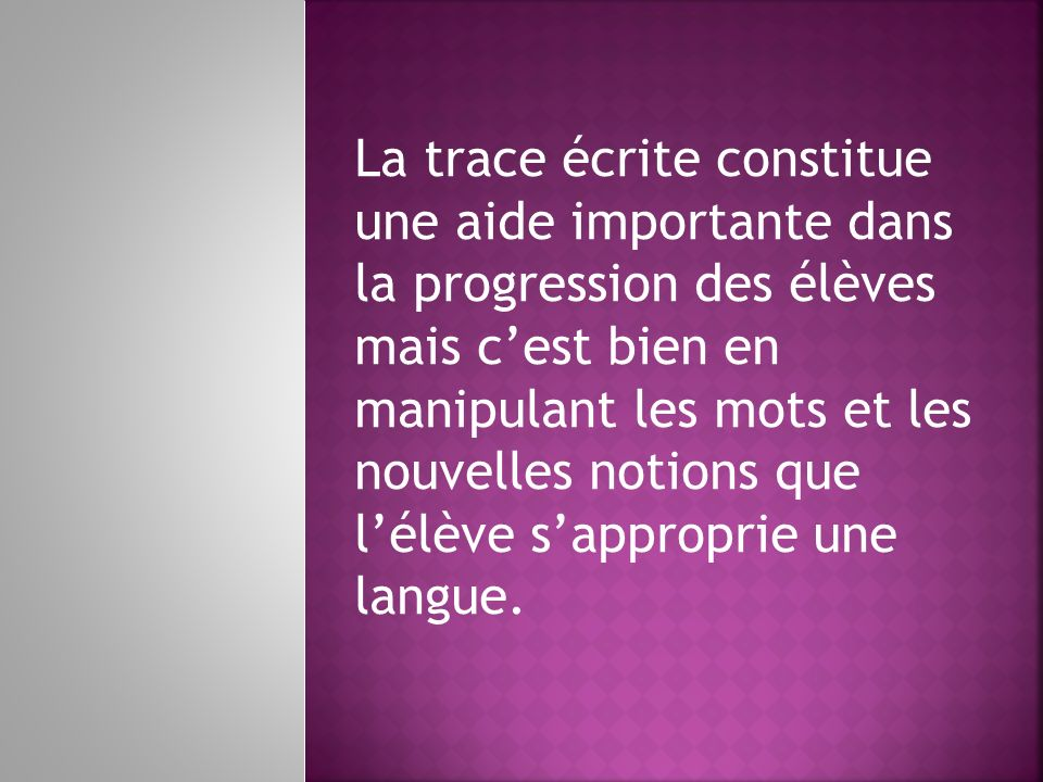 La trace écrite constitue une aide importante dans la progression des élèves mais c'est bien en manipulant les mots et les nouvelles notions que l'élève s'approprie une langue.