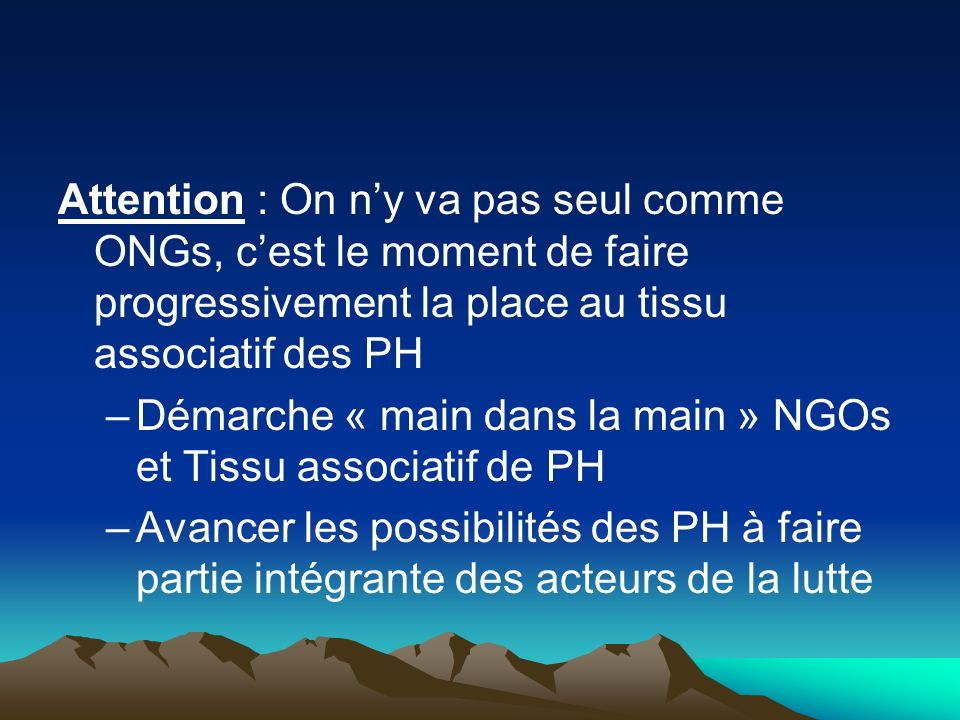 Attention : On n'y va pas seul comme ONGs, c'est le moment de faire progressivement la place au tissu associatif des PH