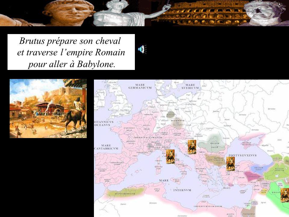 Brutus prépare son cheval et traverse l'empire Romain pour aller à Babylone.