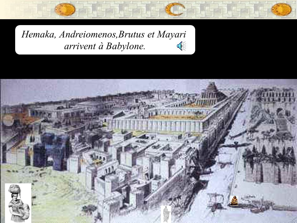 Hemaka, Andreiomenos,Brutus et Mayari arrivent à Babylone.