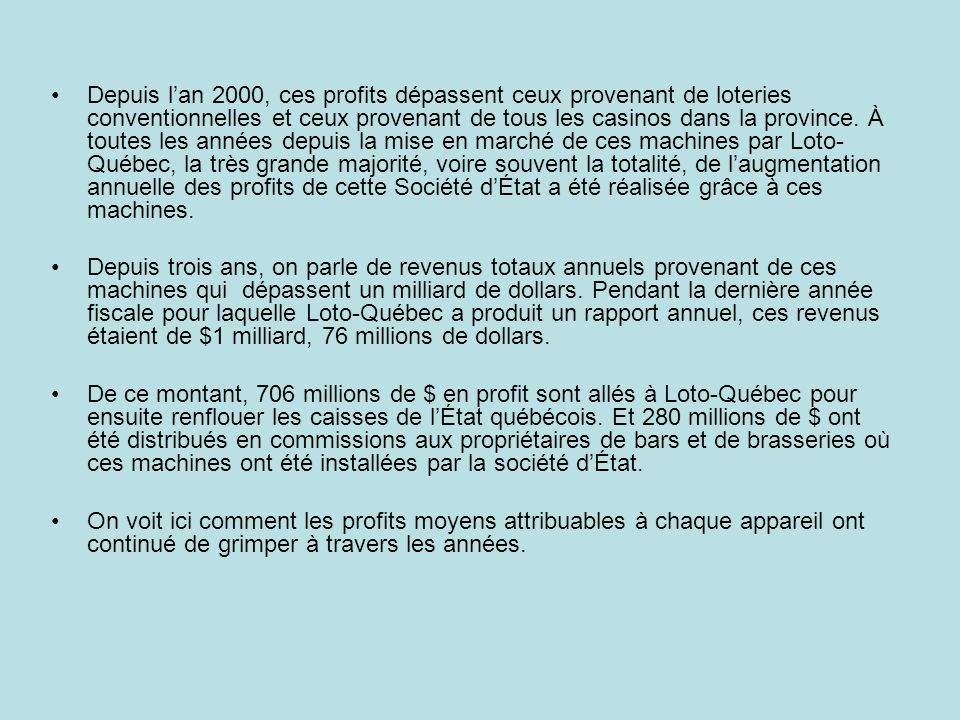 Depuis l'an 2000, ces profits dépassent ceux provenant de loteries conventionnelles et ceux provenant de tous les casinos dans la province. À toutes les années depuis la mise en marché de ces machines par Loto-Québec, la très grande majorité, voire souvent la totalité, de l'augmentation annuelle des profits de cette Société d'État a été réalisée grâce à ces machines.