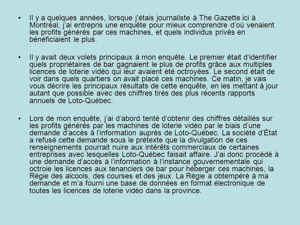 Il y a quelques années, lorsque j'étais journaliste à The Gazette ici à Montréal, j'ai entrepris une enquête pour mieux comprendre d'où venaient les profits générés par ces machines, et quels individus privés en bénéficiaient le plus.