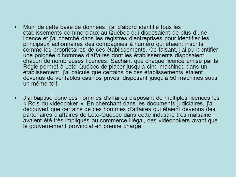 Muni de cette base de données, j'ai d'abord identifié tous les établissements commerciaux au Québec qui disposaient de plus d'une licence et j'ai cherché dans les registres d'entreprises pour identifier les principaux actionnaires des compagnies à numéro qui étaient inscrits comme les propriétaires de ces établissements. Ce faisant, j'ai pu identifier une poignée d'hommes d'affaires dont les établissements disposaient chacun de nombreuses licences. Sachant que chaque licence émise par la Régie permet à Loto-Québec de placer jusqu'à cinq machines dans un établissement, j'ai calculé que certains de ces établissements étaient devenus de véritables casinos privés, disposant jusqu'à 50 machines sous un même toit.