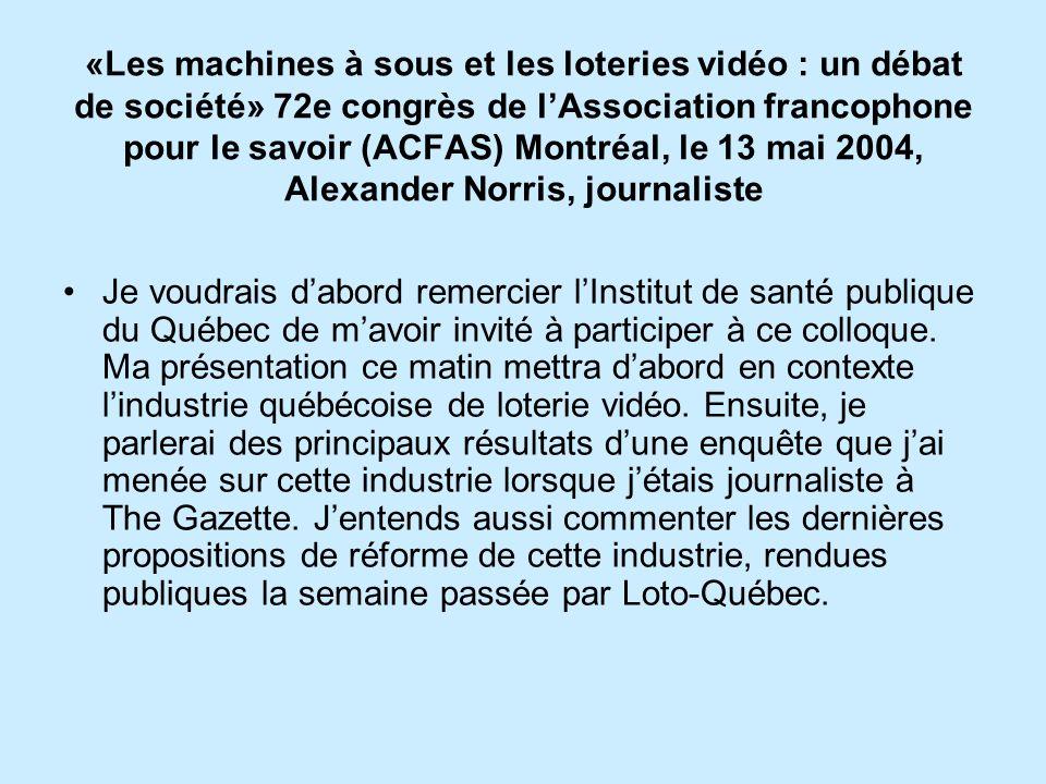 «Les machines à sous et les loteries vidéo : un débat de société» 72e congrès de l'Association francophone pour le savoir (ACFAS) Montréal, le 13 mai 2004, Alexander Norris, journaliste