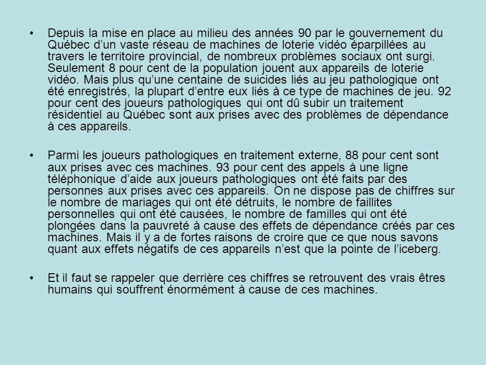 Depuis la mise en place au milieu des années 90 par le gouvernement du Québec d'un vaste réseau de machines de loterie vidéo éparpillées au travers le territoire provincial, de nombreux problèmes sociaux ont surgi. Seulement 8 pour cent de la population jouent aux appareils de loterie vidéo. Mais plus qu'une centaine de suicides liés au jeu pathologique ont été enregistrés, la plupart d'entre eux liés à ce type de machines de jeu. 92 pour cent des joueurs pathologiques qui ont dû subir un traitement résidentiel au Québec sont aux prises avec des problèmes de dépendance à ces appareils.