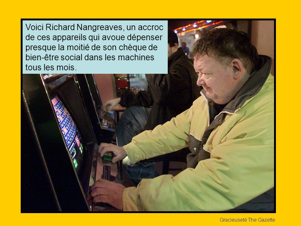 Voici Richard Nangreaves, un accroc de ces appareils qui avoue dépenser presque la moitié de son chèque de bien-être social dans les machines tous les mois.