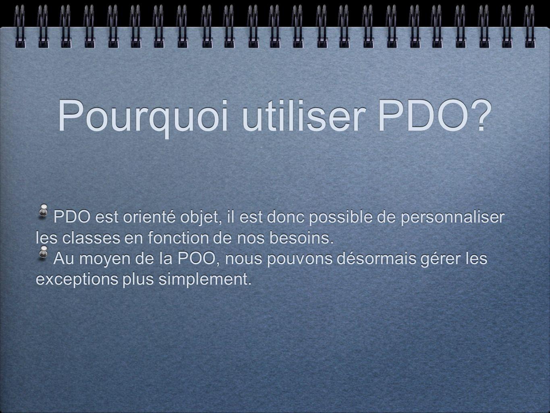 Pourquoi utiliser PDO PDO est orienté objet, il est donc possible de personnaliser les classes en fonction de nos besoins.