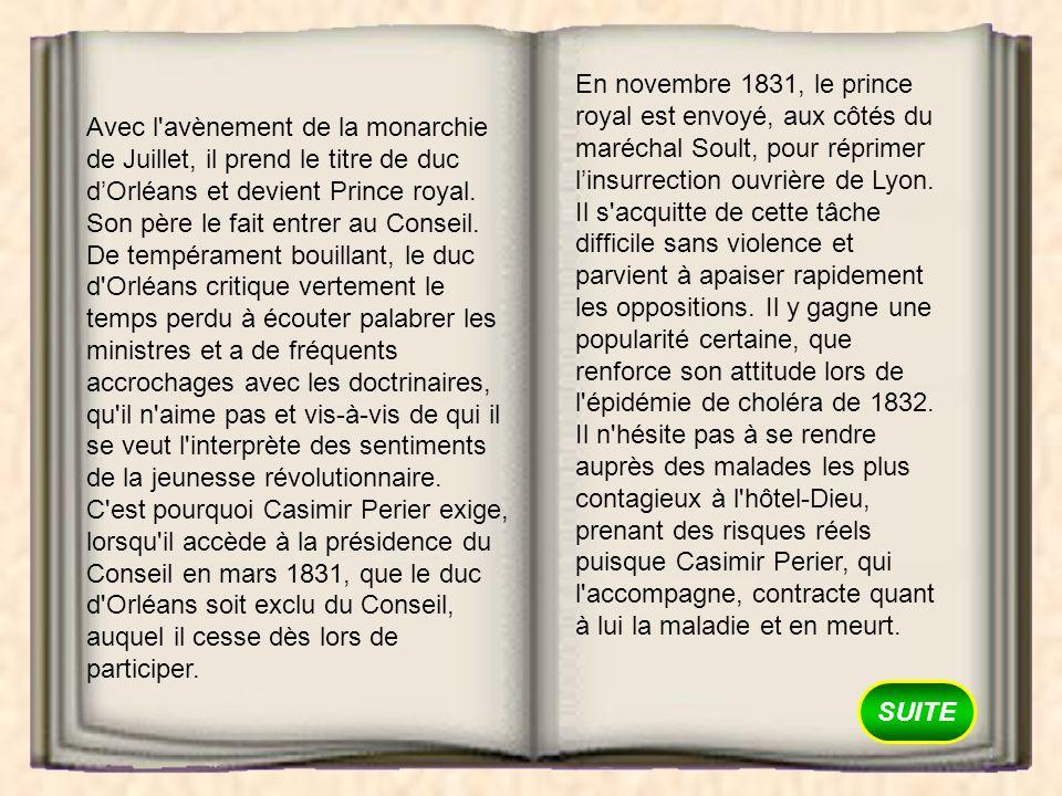 En novembre 1831, le prince royal est envoyé, aux côtés du maréchal Soult, pour réprimer l'insurrection ouvrière de Lyon. Il s acquitte de cette tâche difficile sans violence et parvient à apaiser rapidement les oppositions. Il y gagne une popularité certaine, que renforce son attitude lors de l épidémie de choléra de 1832. Il n hésite pas à se rendre auprès des malades les plus contagieux à l hôtel-Dieu, prenant des risques réels puisque Casimir Perier, qui l accompagne, contracte quant à lui la maladie et en meurt.
