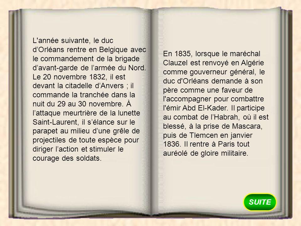 L année suivante, le duc d'Orléans rentre en Belgique avec le commandement de la brigade d'avant-garde de l'armée du Nord. Le 20 novembre 1832, il est devant la citadelle d'Anvers ; il commande la tranchée dans la nuit du 29 au 30 novembre. À l'attaque meurtrière de la lunette Saint-Laurent, il s'élance sur le parapet au milieu d'une grêle de projectiles de toute espèce pour diriger l'action et stimuler le courage des soldats.