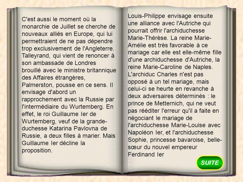 Louis-Philippe envisage ensuite une alliance avec l Autriche qui pourrait offrir l archiduchesse Marie-Thérèse. La reine Marie-Amélie est très favorable à ce mariage car elle est elle-même fille d une archiduchesse d Autriche, la reine Marie-Caroline de Naples. L archiduc Charles n est pas opposé à un tel mariage, mais celui-ci se heurte en revanche à deux adversaires déterminés : le prince de Metternich, qui ne veut pas rééditer l erreur qu il a faite en négociant le mariage de l archiduchesse Marie-Louise avec Napoléon Ier, et l archiduchesse Sophie, princesse bavaroise, belle-sœur du nouvel empereur Ferdinand Ier