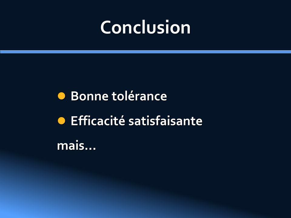 Conclusion Bonne tolérance Efficacité satisfaisante mais…