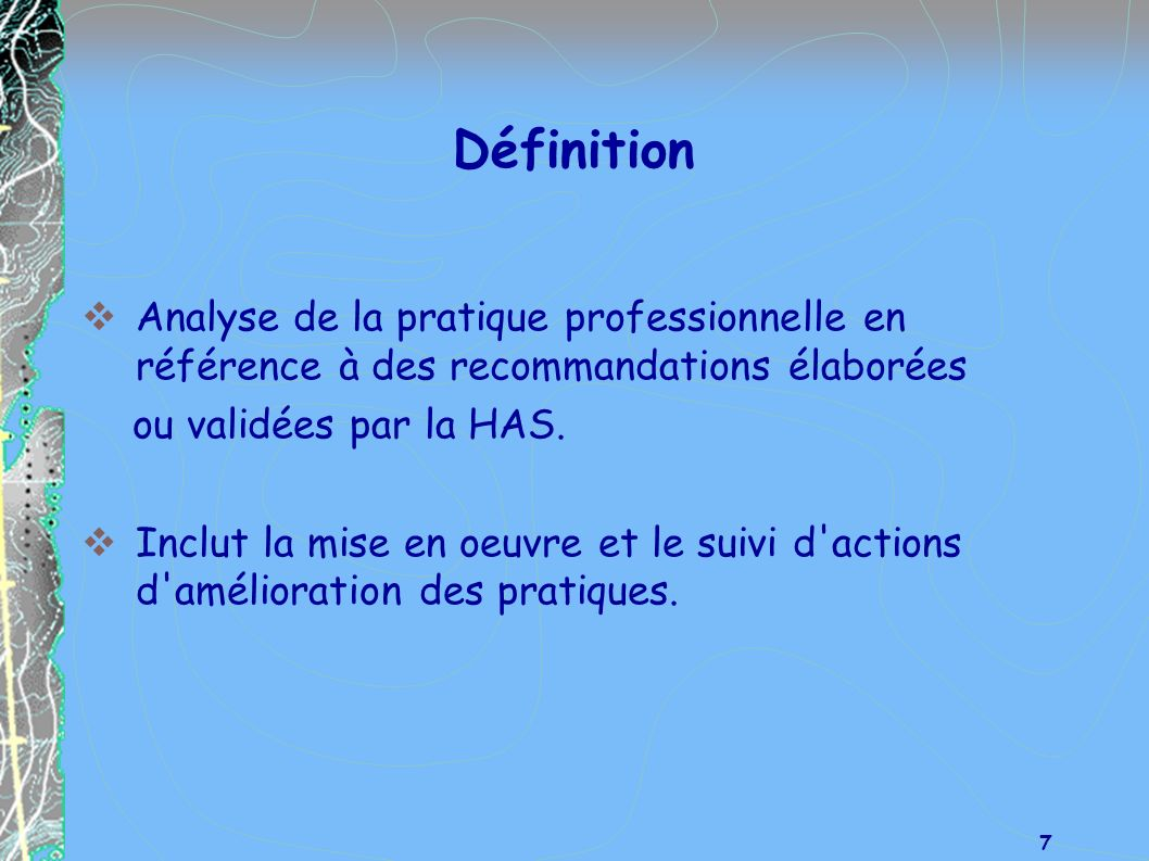 Définition Analyse de la pratique professionnelle en référence à des recommandations élaborées. ou validées par la HAS.