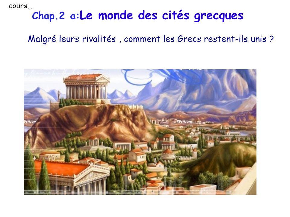 cours… Chap.2 a:Le monde des cités grecques Malgré leurs rivalités , comment les Grecs restent-ils unis