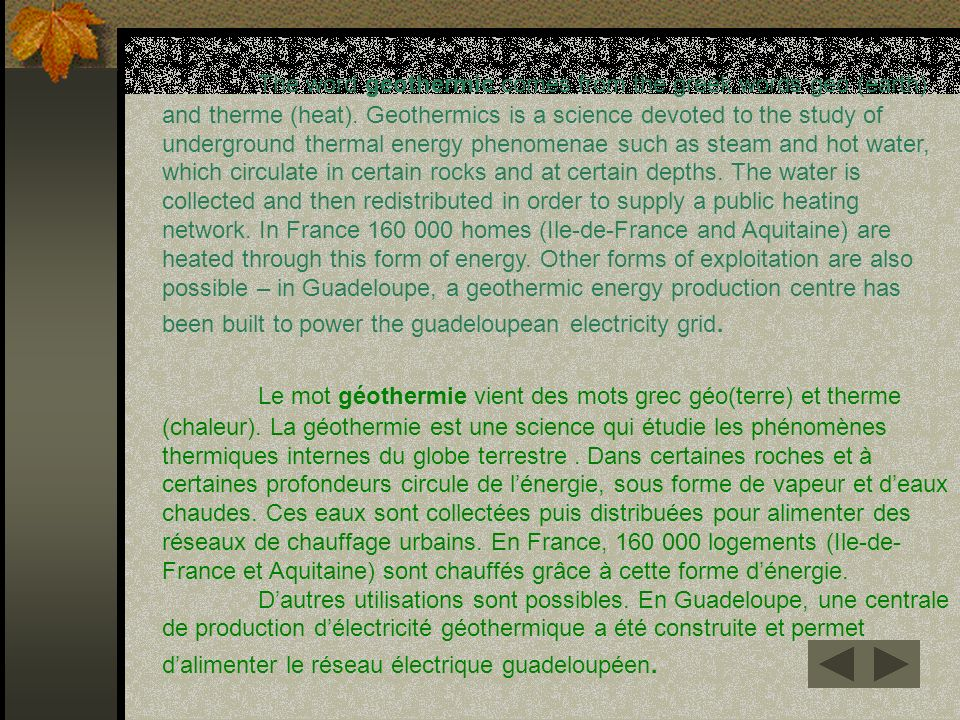 The word geothermic comes from the greek words geo (earth) and therme (heat). Geothermics is a science devoted to the study of underground thermal energy phenomenae such as steam and hot water, which circulate in certain rocks and at certain depths. The water is collected and then redistributed in order to supply a public heating network. In France 160 000 homes (Ile-de-France and Aquitaine) are heated through this form of energy. Other forms of exploitation are also possible – in Guadeloupe, a geothermic energy production centre has been built to power the guadeloupean electricity grid.