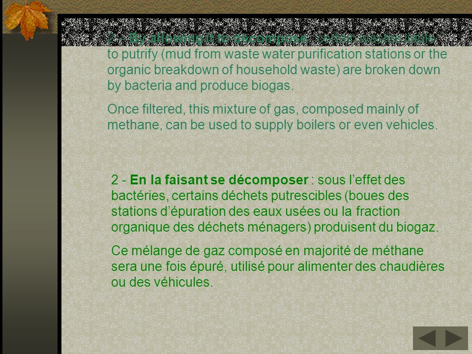 2 – By allowing it to decompose : certain wastes liable to putrify (mud from waste water purification stations or the organic breakdown of household waste) are broken down by bacteria and produce biogas.