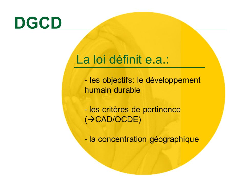 DGCD La loi définit e.a.: les objectifs: le développement humain durable - les critères de pertinence (CAD/OCDE) - la concentration géographique.