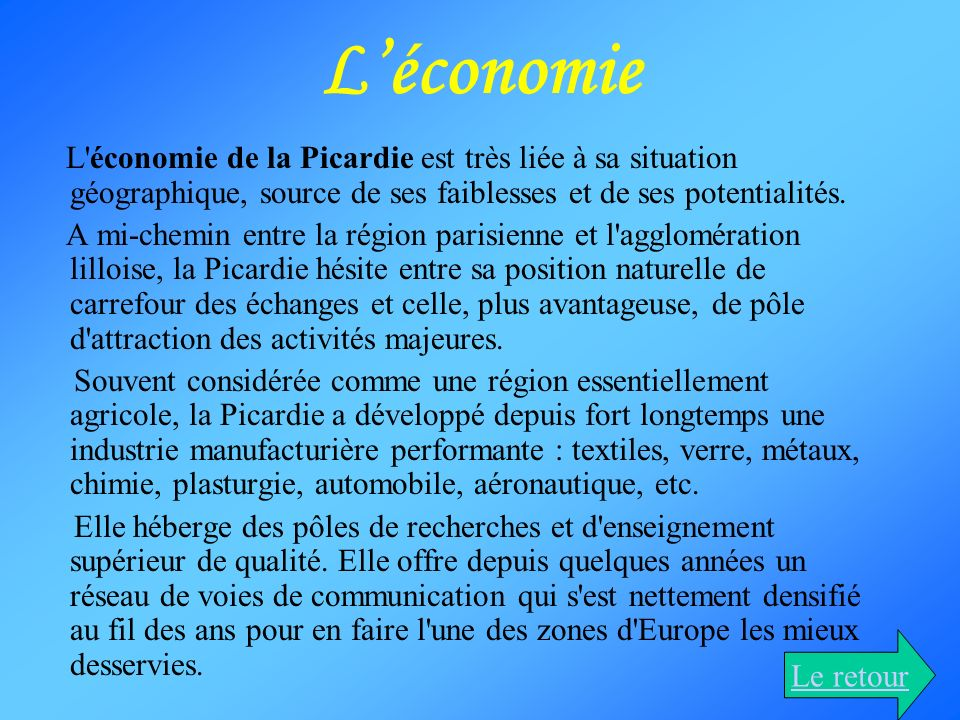 L'économie L économie de la Picardie est très liée à sa situation géographique, source de ses faiblesses et de ses potentialités.