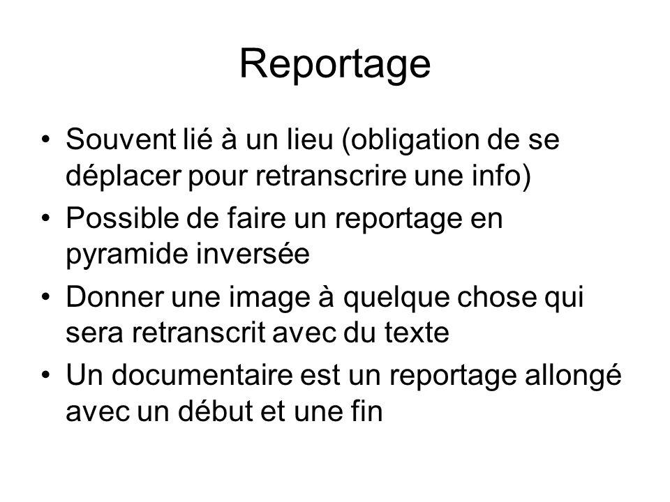 Reportage Souvent lié à un lieu (obligation de se déplacer pour retranscrire une info) Possible de faire un reportage en pyramide inversée.