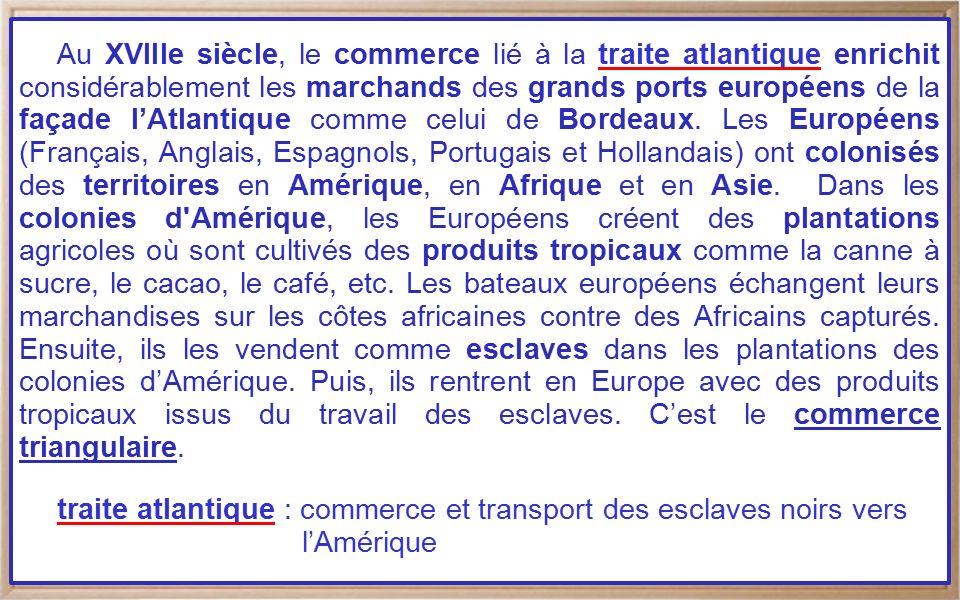 Au XVIIIe siècle, le commerce lié à la traite atlantique enrichit considérablement les marchands des grands ports européens de la façade l'Atlantique comme celui de Bordeaux. Les Européens (Français, Anglais, Espagnols, Portugais et Hollandais) ont colonisés des territoires en Amérique, en Afrique et en Asie. Dans les colonies d Amérique, les Européens créent des plantations agricoles où sont cultivés des produits tropicaux comme la canne à sucre, le cacao, le café, etc. Les bateaux européens échangent leurs marchandises sur les côtes africaines contre des Africains capturés. Ensuite, ils les vendent comme esclaves dans les plantations des colonies d'Amérique. Puis, ils rentrent en Europe avec des produits tropicaux issus du travail des esclaves. C'est le commerce triangulaire.