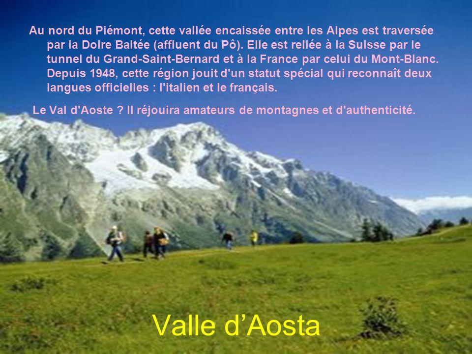 Au nord du Piémont, cette vallée encaissée entre les Alpes est traversée par la Doire Baltée (affluent du Pô). Elle est reliée à la Suisse par le tunnel du Grand-Saint-Bernard et à la France par celui du Mont-Blanc. Depuis 1948, cette région jouit d un statut spécial qui reconnaît deux langues officielles : l italien et le français.